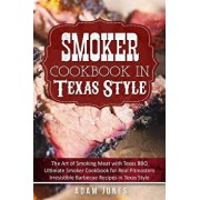 Smoker Cookbook in Texas Style: The Art of Smoking Meat with Texas Bbq, Ultimate Smoker Cookbook for Real Pitmasters, Irresistible Barbecue Recipes in, Paperback/Adam Jones