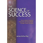 The Science of Success: How to Attract Prosperity and Create Harmonic Wealth(r) Through Proven Principles, Paperback/James Arthur Ray