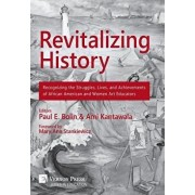 Revitalizing History: Recognizing the Struggles, Lives, and Achievements of African American and Women Art Educators [premium Color], Hardcover/Ami Kantawala