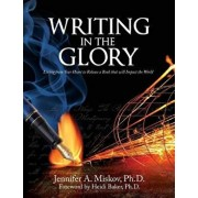 Writing in the Glory: Living from Your Heart to Release a Book That Will Impact the World, Paperback/Jennifer A. Miskov