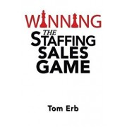 Winning the Staffing Sales Game: The Definitive Game Plan for Sales Success in the Staffing Industry, Paperback/Tom Erb