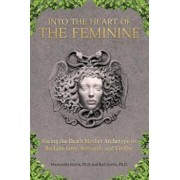 Into the Heart of the Feminine: Facing the Death Mother Archetype to Reclaim Love, Strength, and Vitality, Paperback/Ph. D. Massimilla Harris