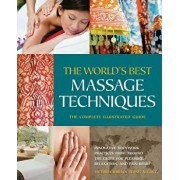The World's Best Massage Techniques the Complete Illustrated Guide: Innovative Bodywork Practices from Around the Globe for Pleasure, Relaxation, and, Paperback/Victoria Stone