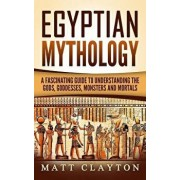 Egyptian Mythology: A Fascinating Guide to Understanding the Gods, Goddesses, Monsters, and Mortals, Paperback/Matt Clayton
