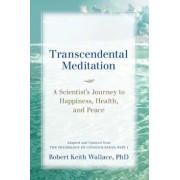 Transcendental Meditation: A Scientist's Journey to Happiness, Health, and Peace, Adapted and Updated from the Physiology of Consciousness: Part, Paperback/Robert Keith Wallace