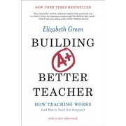 Building a Better Teacher: How Teaching Works (and How to Teach It to Everyone), Paperback/Elizabeth Green