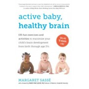 Active Baby, Healthy Brain: 135 Fun Exercises and Activities to Maximize Your Child's Brain Development from Birth Through Age 5 1/2, Paperback