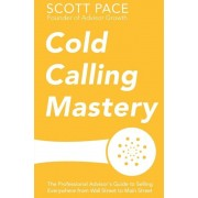 Cold Calling Mastery: The Professional Advisor's Guide to Selling Everywhere from Wall Street to Main Street, Paperback