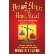 The Dragon Slayer with a Heavy Heart: A Powerful Story about Finding Happiness and Serenity...Even When You Really, Really Wish Some Things Were Diffe, Paperback/Marcia Powers