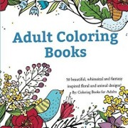 Adult Coloring Books: A Coloring Book for Adults Featuring 50 Whimsical and Fantasy Inspired Images of Flowers, Floral Designs, and Animals., Paperback/Coloring Books for Adults