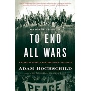 To End All Wars: A Story of Loyalty and Rebellion, 1914-1918, Paperback/Adam Hochschild
