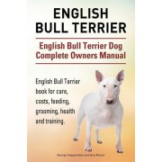 English Bull Terrier. English Bull Terrier Dog Complete Owners Manual. English Bull Terrier Book for Care, Costs, Feeding, Grooming, Health and Traini