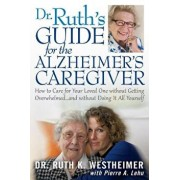 Dr Ruth's Guide for the Alzheimer's Caregiver: How to Care for Your Loved One Without Getting Overwhelmed...and Without Doing It All Yourself, Paperback/Ruth K. Westheimer