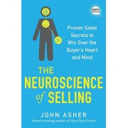The Neuroscience of Selling: Proven Sales Secrets to Win Over the Buyer's Heart and Mind, Hardcover/John Asher