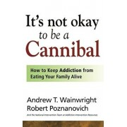 It's Not Okay to Be a Cannibal: How to Keep Addiction from Eating Your Family Alive, Paperback/Andrew T. Wainwright