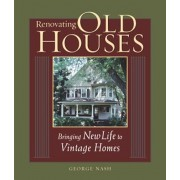 Renovating Old Houses: Bringing New Life to Vintage Homes, Paperback/George Nash