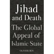 Jihad and Death. The Global Appeal of Islamic State, Hardback/Olivier Roy