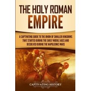 The Holy Roman Empire: A Captivating Guide to the Union of Smaller Kingdoms That Started During the Early Middle Ages and Dissolved During th, Paperback/Captivating History