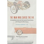 The Man Who Saved the V-8: The Untold Stories of Some of the Most Important Product Decisions in the History of Ford Motor Company/Chase Morsey Jr