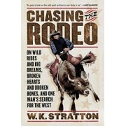 Chasing the Rodeo: On Wild Rides and Big Dreams, Broken Hearts and Broken Bones, and One Man's Search for the West, Paperback/W. K. Stratton