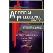 Artificial Intelligence: Made Easy w/ Ruby Programming; Learn to Create your Problem Solving Algorithms! TODAY! w/ Machine Learning & Data, Paperback/Code Well Academy