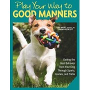 Play Your Way to Good Manners: Getting the Best Behavior from Your Dog Through Sports, Games, and Tricks, Paperback/Kate Naito