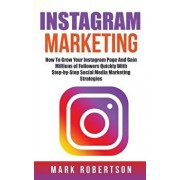 Instagram Marketing: How to Grow Your Instagram Page and Gain Millions of Followers Quickly with Step-By-Step Social Media Marketing Strate, Paperback/Mark Robertson