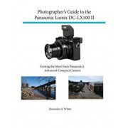Photographer's Guide to the Panasonic Lumix DC-Lx100 II: Getting the Most from Panasonic's Advanced Compact Camera, Paperback/Alexander S. White
