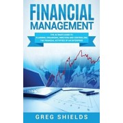 Financial Management: The Ultimate Guide to Planning, Organizing, Directing, and Controlling the Financial Activities of an Enterprise, Hardcover/Greg Shields