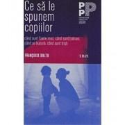 Ce sa le spunem copiilor - cand sunt foarte mici, cand sunt bolnavi, cand se bucura, cand sunt tristi/Francoise Dolto