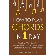 How to Play Chords: In 1 Day - The Only 7 Exercises You Need to Learn Guitar Chords, Piano Chords and Ukulele Chords Today, Paperback/Preston Hoffman