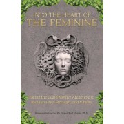 Into the Heart of the Feminine: Facing the Death Mother Archetype to Reclaim Love, Strength, and Vitality, Paperback
