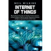 Internet of Things: What You Need to Know about Iot, Big Data, Predictive Analytics, Artificial Intelligence, Machine Learning, Cybersecur, Paperback/Neil Wilkins