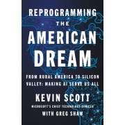 Reprogramming the American Dream: From Rural America to Silicon Valley--Making AI Serve Us All, Hardcover/Kevin Scott