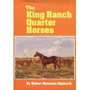 The King Ranch Quarter Horses: And Something of the Ranch and the Men That Bred Them, Paperback/Robert Moorman Denhardt