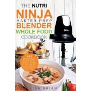 The Nutri Ninja Master Prep Blender Whole Food Cookbook: 101 Delicious Soups, Spreads, Entrees, Desserts & Cocktails for Your Ninja Pro, Kitchen Syste, Paperback
