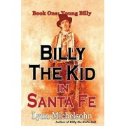 Billy the Kid in Santa Fe, Book One: Young Billy: Wild West History, Outlaw Legends, and the City at the End of the Santa Fe Trail (a Non-Fiction Tril, Paperback/Lynn Michelsohn