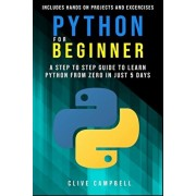 Python for Beginners: A Step-by-Step Guide to Learn Python from Zero in just 5 Days Includes Hands-on-Projects and Exercises, Paperback/Clive Campbell