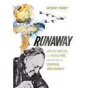 Runaway: Gregory Bateson, the Double Bind, and the Rise of Ecological Consciousness, Hardcover/Anthony Chaney