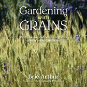 Gardening with Grains: Bring the Ancient Beauty of Grains to Your Edible Landscape, Hardcover/Brie Arthur