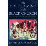 The Divided Mind of the Black Church: Theology, Piety, and Public Witness, Hardcover/Raphael G. Warnock