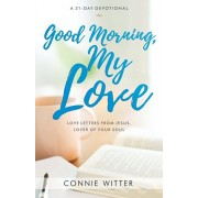 Good Morning, My Love: Love Letters from Jesus, Lover of Your Soul, Paperback/Connie Witter