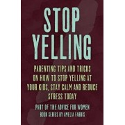 Stop Yelling: Parenting Tips and Tricks on How to Stop Yelling at Your Kids, Stay Calm and Reduce Stress Today, Paperback/Amelia Farris