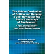 The Hidden Curriculum of Getting and Keeping a Job: Navigating the Social Landscape of Employment: A Guide for Individuals with Autism Spectrum and OT, Paperback/Phd Brenda Smith Myles