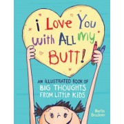 I Love You with All My Butt!: An Illustrated Book of Big Thoughts from Little Kids, Hardcover