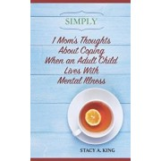 Simply 1 Mom's Thoughts about Coping When an Adult Child Lives with Mental Illness/Stacy a. King