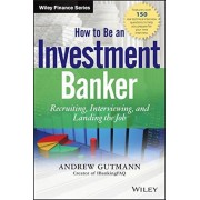 How to Be an Investment Banker: Recruiting, Interviewing, and Landing the Job, Hardcover