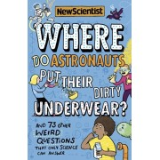Where Do Astronauts Put Their Dirty Underwear?: And 73 Other Weird Questions That Only Science Can Answer, Paperback/New Scientist