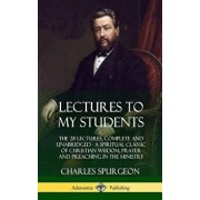 Lectures to My Students: The 28 Lectures, Complete and Unabridged, a Spiritual Classic of Christian Wisdom, Prayer and Preaching in the Ministr, Hardcover/Charles Spurgeon