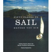 Fifty Places to Sail Before You Die: Sailing Experts Share the World's Greatest Destinations, Hardcover